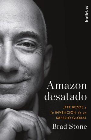 AMAZON DESATADO - JEFF BEZOS Y LA INVENCION DE UN